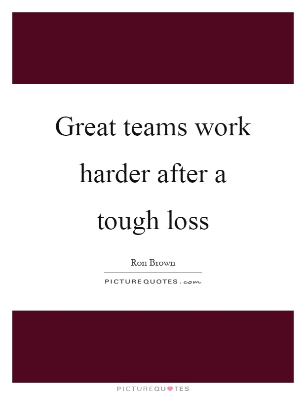 Great teams work harder after a tough loss Picture Quote #1
