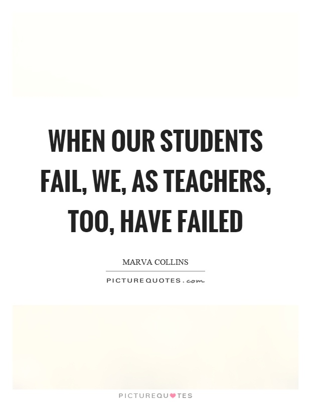 When our students fail, we, as teachers, too, have failed Picture Quote #1