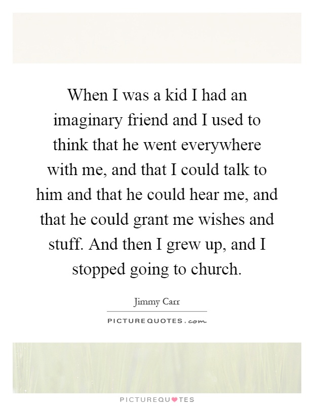 When I was a kid I had an imaginary friend and I used to think that he went everywhere with me, and that I could talk to him and that he could hear me, and that he could grant me wishes and stuff. And then I grew up, and I stopped going to church Picture Quote #1