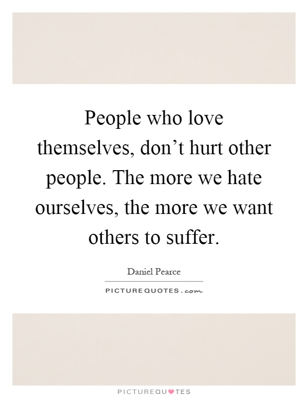 People who love themselves, don't hurt other people. The more we hate ourselves, the more we want others to suffer Picture Quote #1