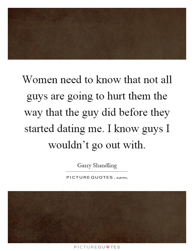 Women need to know that not all guys are going to hurt them the way that the guy did before they started dating me. I know guys I wouldn't go out with Picture Quote #1