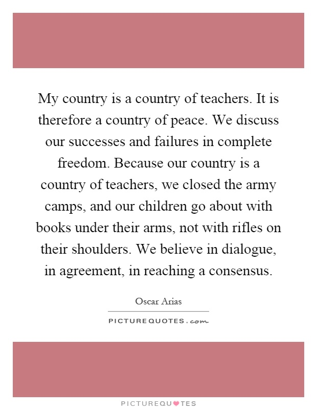 My country is a country of teachers. It is therefore a country of peace. We discuss our successes and failures in complete freedom. Because our country is a country of teachers, we closed the army camps, and our children go about with books under their arms, not with rifles on their shoulders. We believe in dialogue, in agreement, in reaching a consensus Picture Quote #1