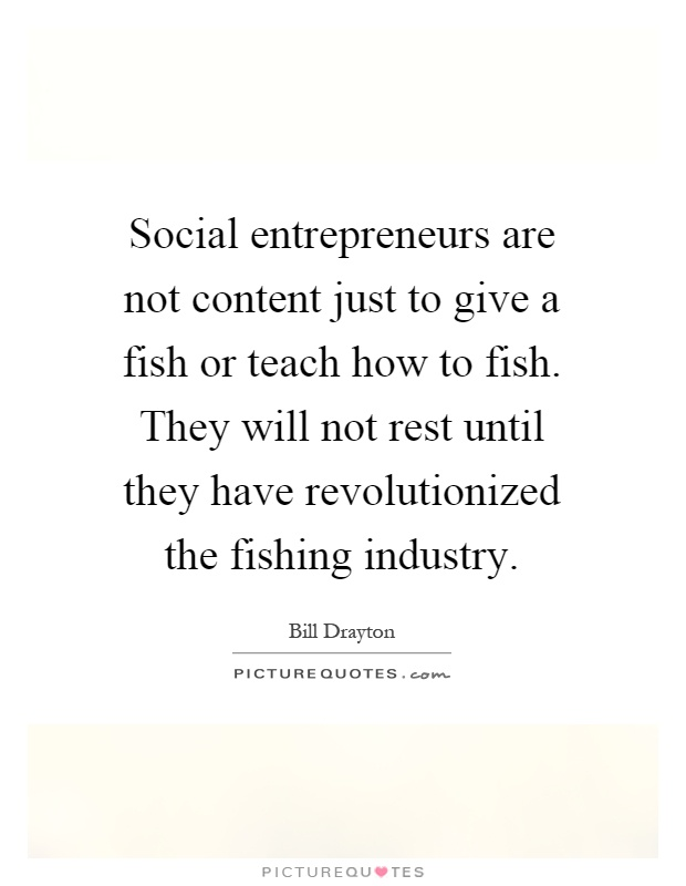 Social entrepreneurs are not content just to give a fish or teach how to fish. They will not rest until they have revolutionized the fishing industry Picture Quote #1