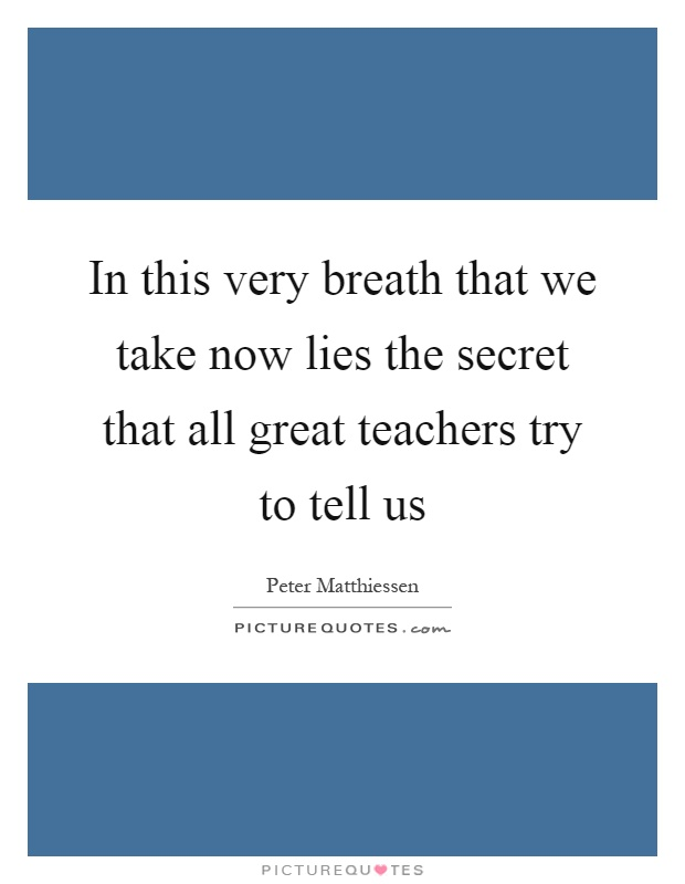 In this very breath that we take now lies the secret that all great teachers try to tell us Picture Quote #1