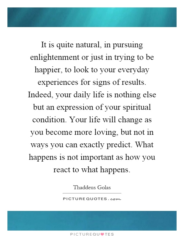 It is quite natural, in pursuing enlightenment or just in trying to be happier, to look to your everyday experiences for signs of results. Indeed, your daily life is nothing else but an expression of your spiritual condition. Your life will change as you become more loving, but not in ways you can exactly predict. What happens is not important as how you react to what happens Picture Quote #1