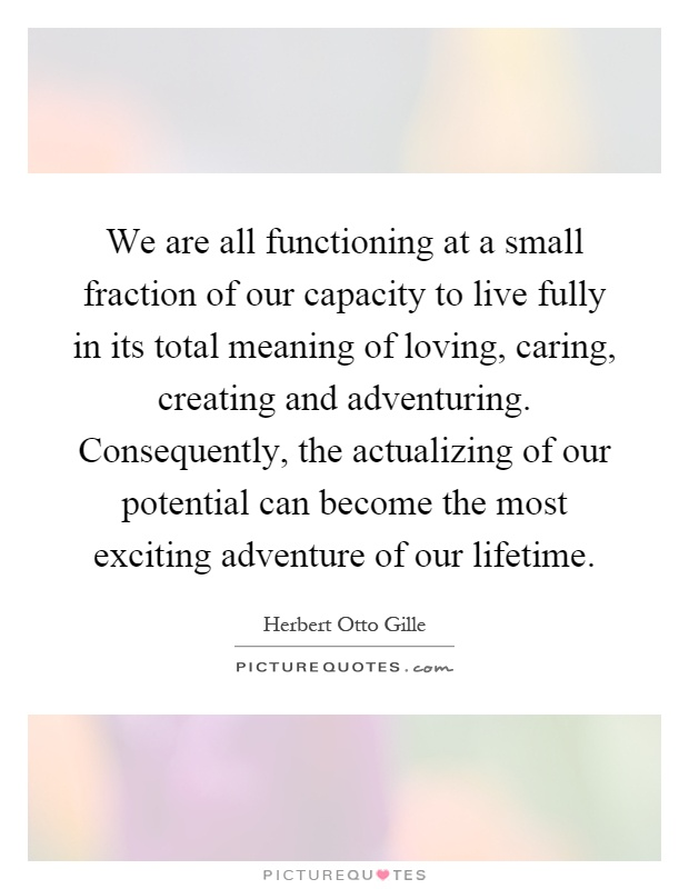 We are all functioning at a small fraction of our capacity to live fully in its total meaning of loving, caring, creating and adventuring. Consequently, the actualizing of our potential can become the most exciting adventure of our lifetime Picture Quote #1