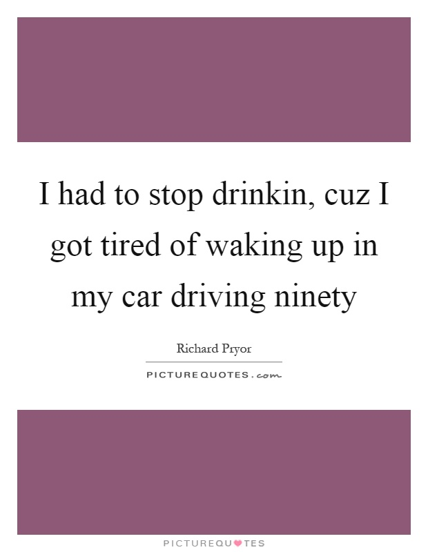 I had to stop drinkin, cuz I got tired of waking up in my car driving ninety Picture Quote #1