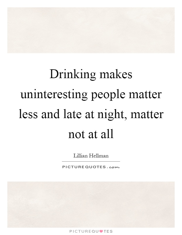 Drinking makes uninteresting people matter less and late at night, matter not at all Picture Quote #1