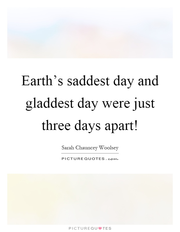Earth's saddest day and gladdest day were just three days apart! Picture Quote #1