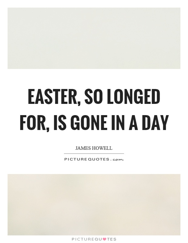 Easter, so longed for, is gone in a day Picture Quote #1