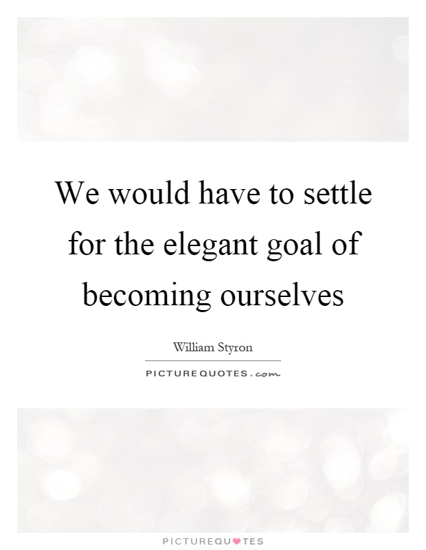 We would have to settle for the elegant goal of becoming ourselves Picture Quote #1
