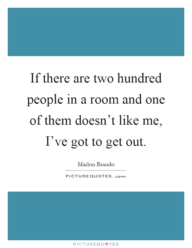 If there are two hundred people in a room and one of them doesn't like me, I've got to get out Picture Quote #1