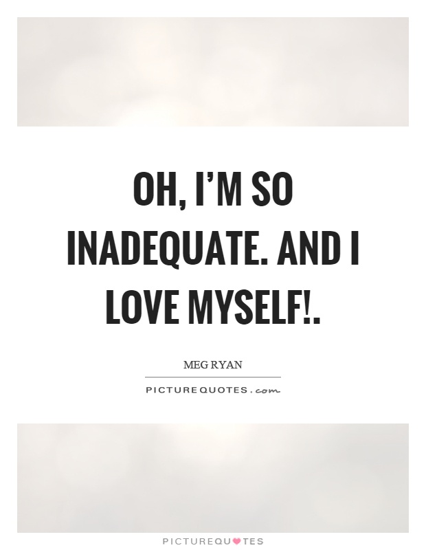 Oh, I'm so inadequate. And I love myself! Picture Quote #1