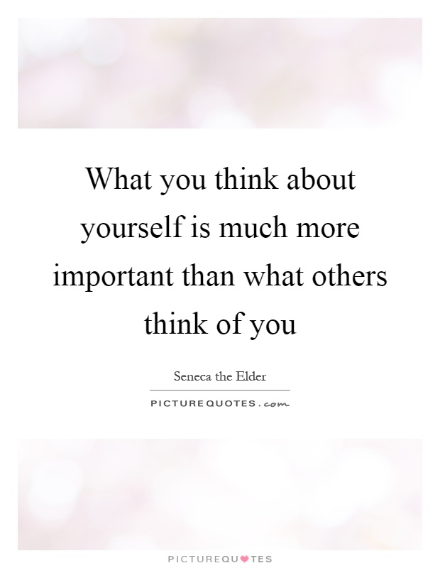 What you think about yourself is much more important than what others think of you Picture Quote #1