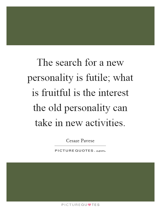 The search for a new personality is futile; what is fruitful is the interest the old personality can take in new activities Picture Quote #1