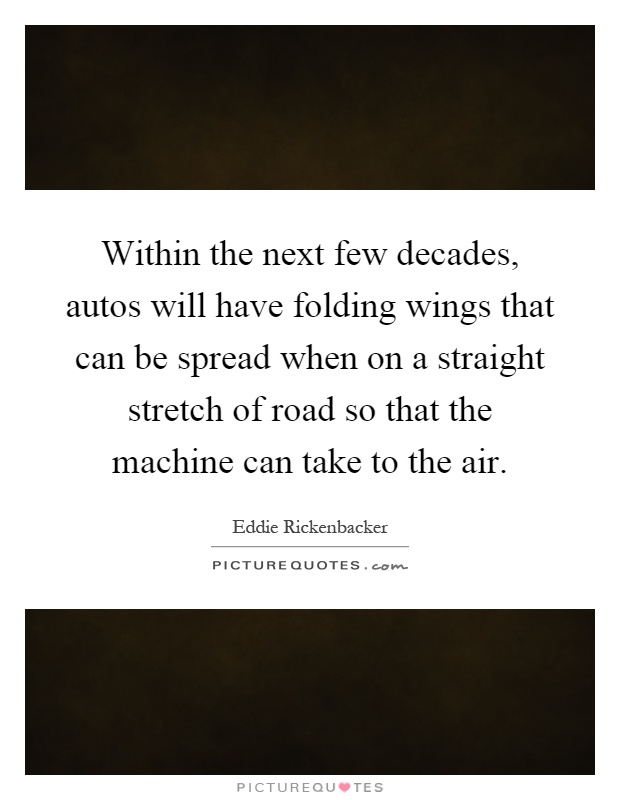 Within the next few decades, autos will have folding wings that can be spread when on a straight stretch of road so that the machine can take to the air Picture Quote #1