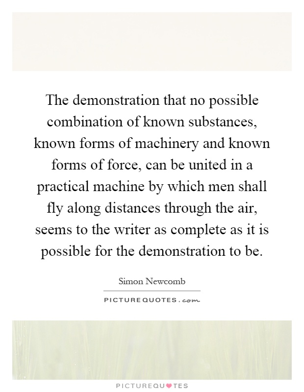 The demonstration that no possible combination of known substances, known forms of machinery and known forms of force, can be united in a practical machine by which men shall fly along distances through the air, seems to the writer as complete as it is possible for the demonstration to be Picture Quote #1