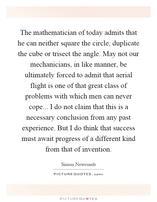 The mathematician of today admits that he can neither square the circle, duplicate the cube or trisect the angle. May not our mechanicians, in like manner, be ultimately forced to admit that aerial flight is one of that great class of problems with which men can never cope... I do not claim that this is a necessary conclusion from any past experience. But I do think that success must await progress of a different kind from that of invention Picture Quote #1
