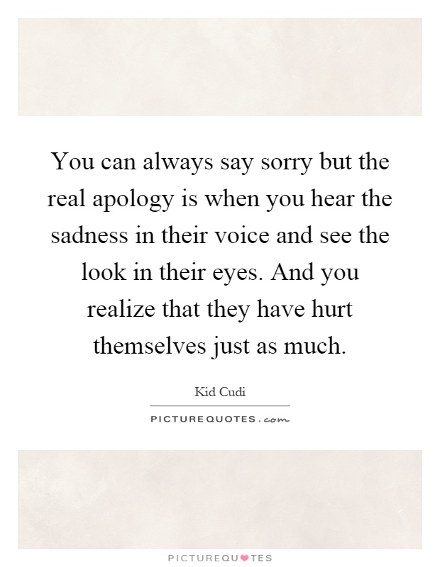 You can always say sorry but the real apology is when you hear the sadness in their voice and see the look in their eyes. And you realize that they have hurt themselves just as much Picture Quote #1