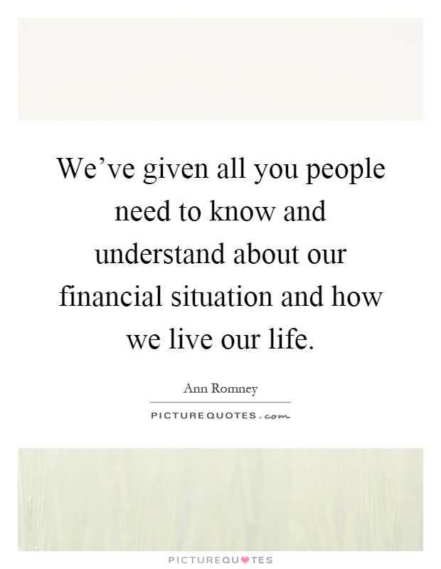 We've given all you people need to know and understand about our financial situation and how we live our life Picture Quote #1