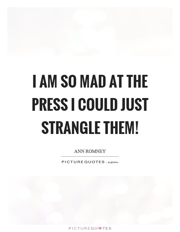 I am so mad at the press I could just strangle them! Picture Quote #1