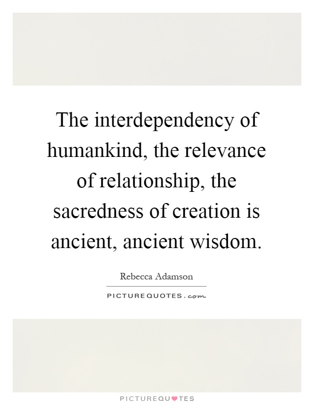 The interdependency of humankind, the relevance of relationship, the sacredness of creation is ancient, ancient wisdom Picture Quote #1