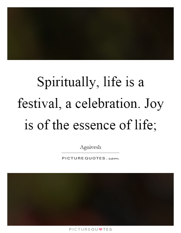 Spiritually, life is a festival, a celebration. Joy is of the essence of life; Picture Quote #1