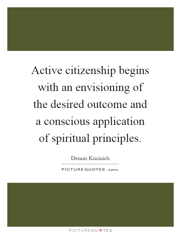 Active citizenship begins with an envisioning of the desired outcome and a conscious application of spiritual principles Picture Quote #1