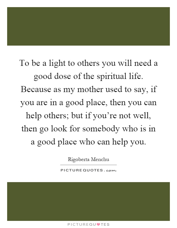 To be a light to others you will need a good dose of the spiritual life. Because as my mother used to say, if you are in a good place, then you can help others; but if you're not well, then go look for somebody who is in a good place who can help you Picture Quote #1