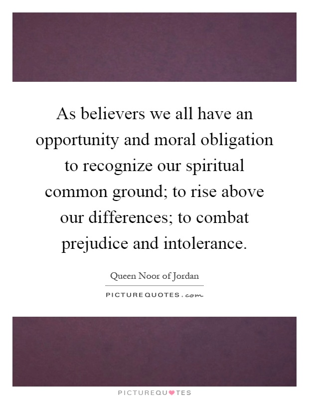 As believers we all have an opportunity and moral obligation to recognize our spiritual common ground; to rise above our differences; to combat prejudice and intolerance Picture Quote #1