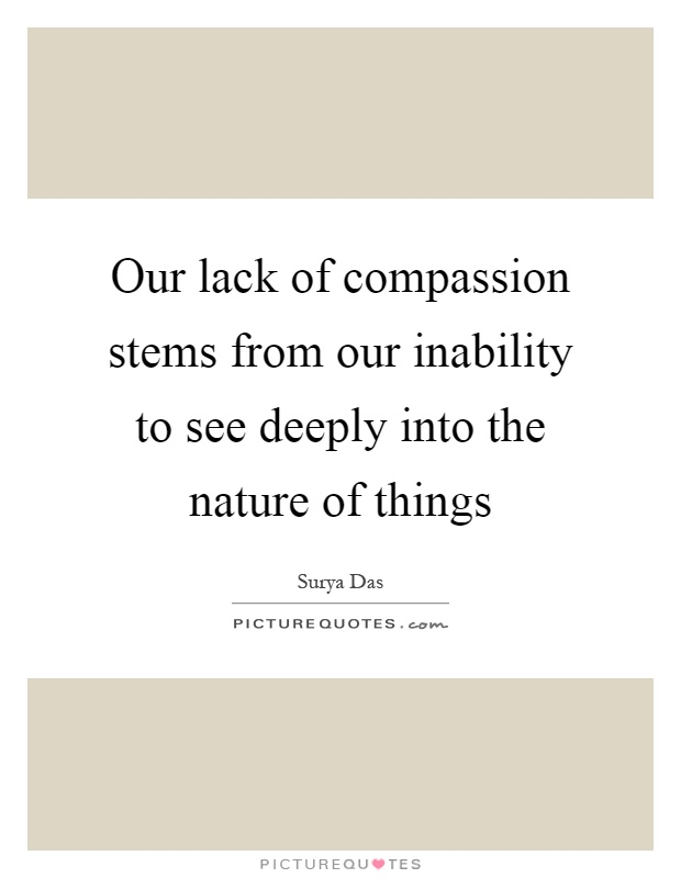 Our lack of compassion stems from our inability to see deeply into the nature of things Picture Quote #1