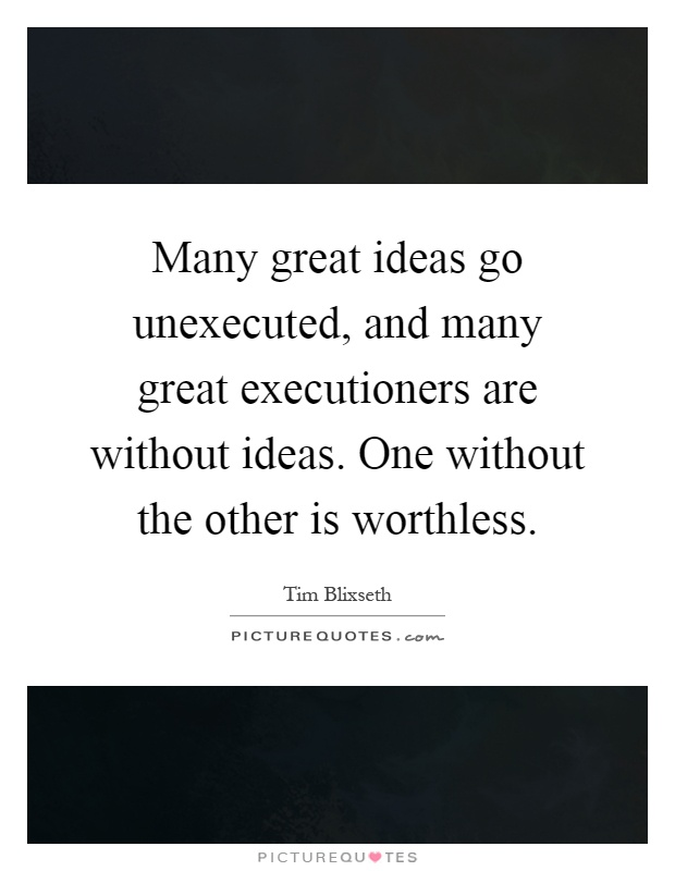 Many great ideas go unexecuted, and many great executioners are without ideas. One without the other is worthless Picture Quote #1