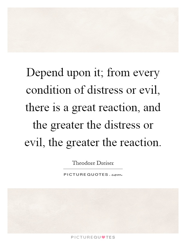 Depend upon it; from every condition of distress or evil, there is a great reaction, and the greater the distress or evil, the greater the reaction Picture Quote #1