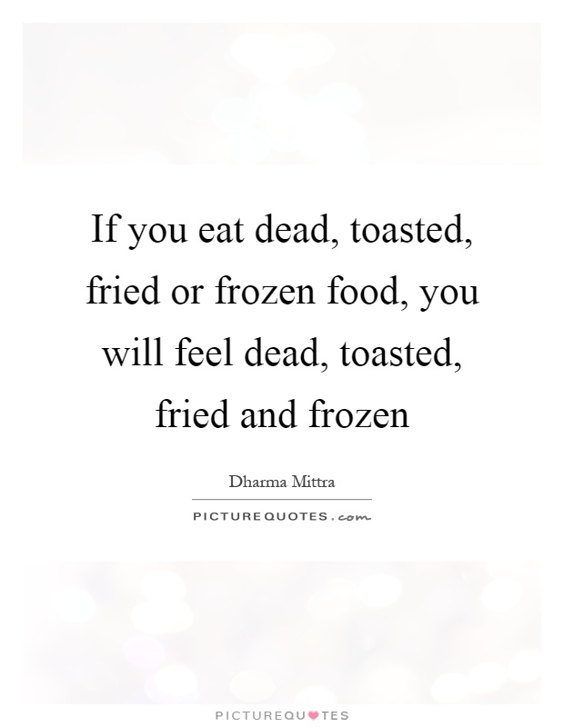If you eat dead, toasted, fried or frozen food, you will feel dead, toasted, fried and frozen Picture Quote #1