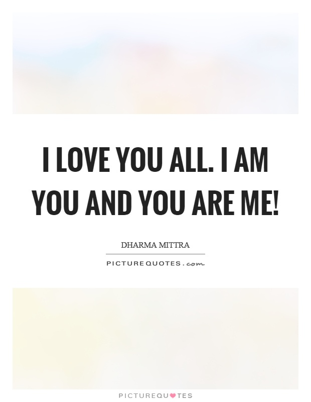I love you all. I am you and you are me! Picture Quote #1