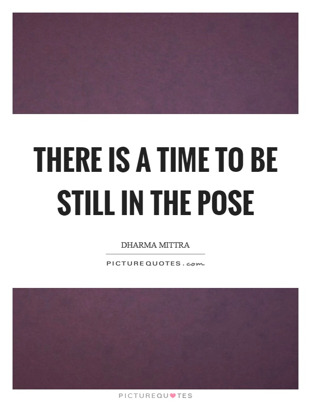 There is a time to be still in the pose Picture Quote #1