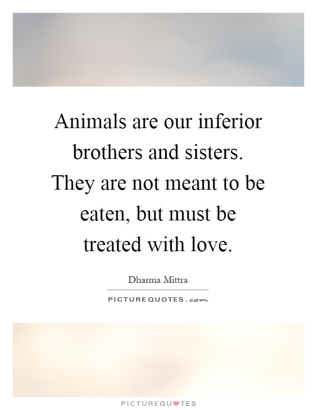 Animals are our inferior brothers and sisters. They are not meant to be eaten, but must be treated with love Picture Quote #1