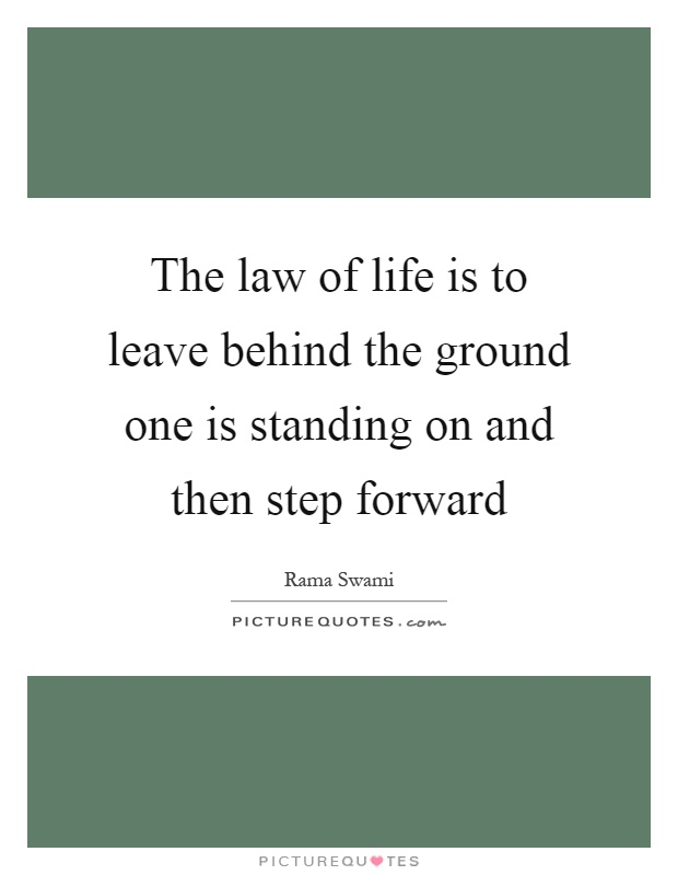 The law of life is to leave behind the ground one is standing on and then step forward Picture Quote #1