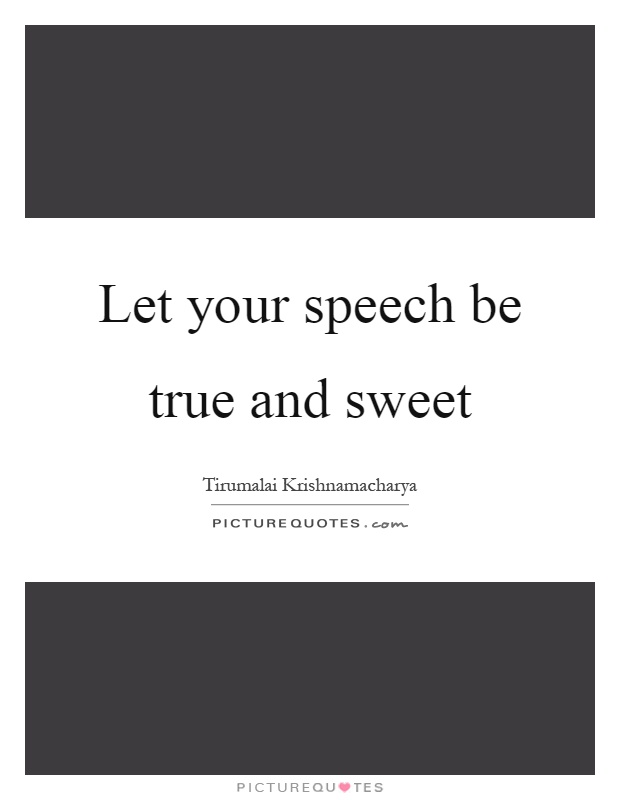 Let your speech be true and sweet Picture Quote #1
