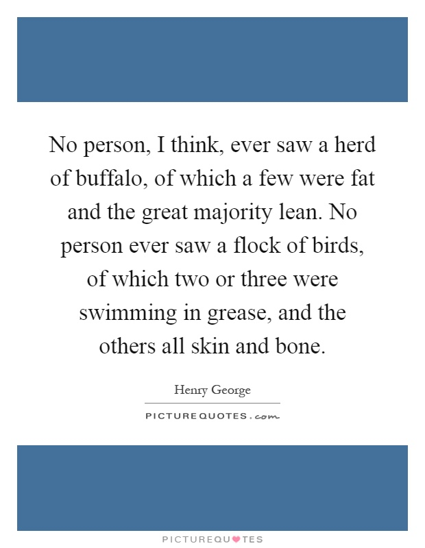No person, I think, ever saw a herd of buffalo, of which a few were fat and the great majority lean. No person ever saw a flock of birds, of which two or three were swimming in grease, and the others all skin and bone Picture Quote #1