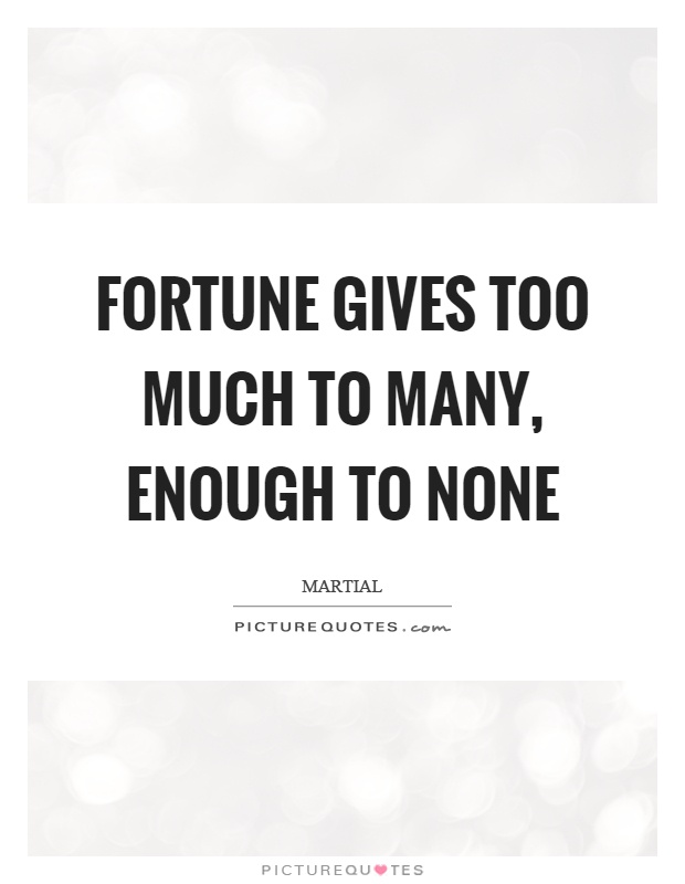 Fortune gives too much to many, enough to none Picture Quote #1