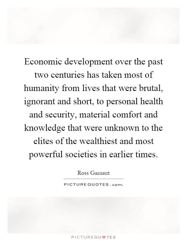 Economic development over the past two centuries has taken most of humanity from lives that were brutal, ignorant and short, to personal health and security, material comfort and knowledge that were unknown to the elites of the wealthiest and most powerful societies in earlier times Picture Quote #1