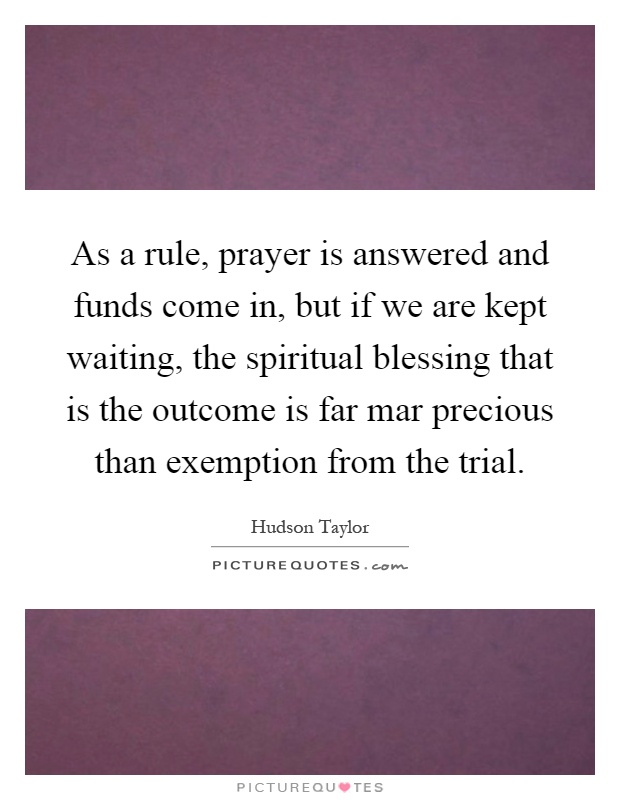 As a rule, prayer is answered and funds come in, but if we are kept waiting, the spiritual blessing that is the outcome is far mar precious than exemption from the trial Picture Quote #1