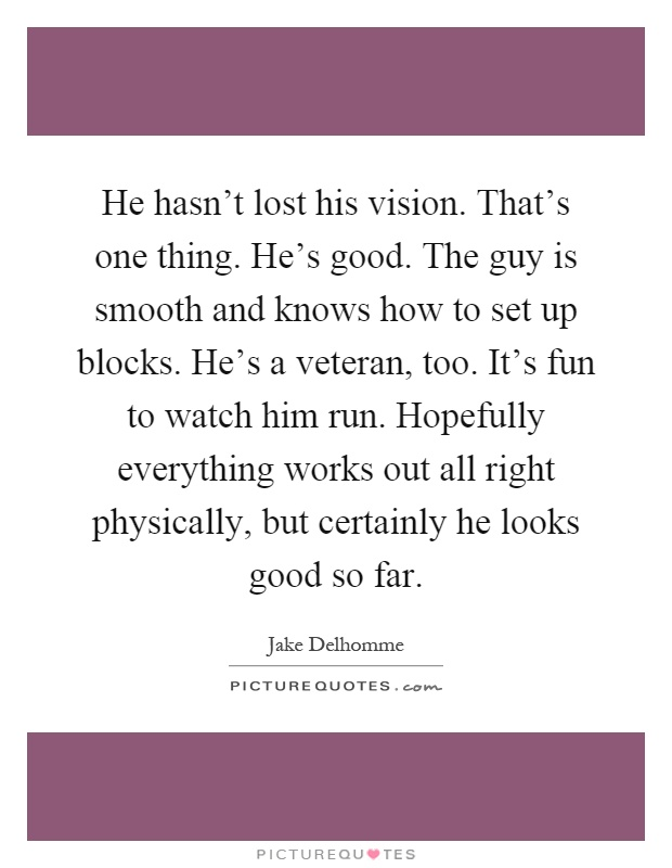 He hasn't lost his vision. That's one thing. He's good. The guy is smooth and knows how to set up blocks. He's a veteran, too. It's fun to watch him run. Hopefully everything works out all right physically, but certainly he looks good so far Picture Quote #1