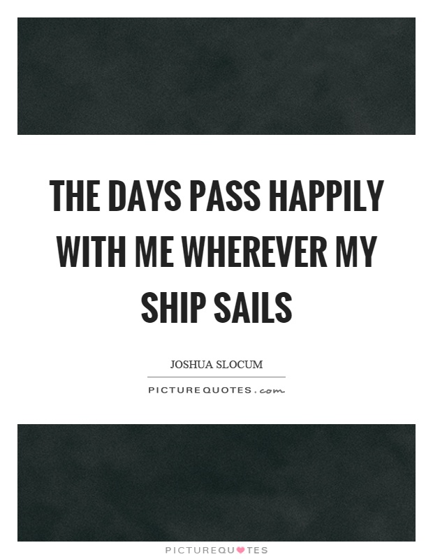 The days pass happily with me wherever my ship sails Picture Quote #1