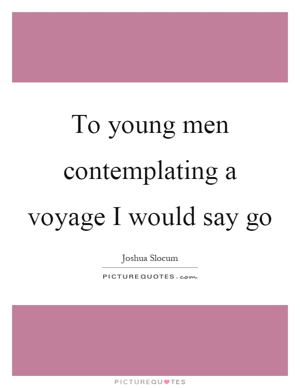 To young men contemplating a voyage I would say go Picture Quote #1