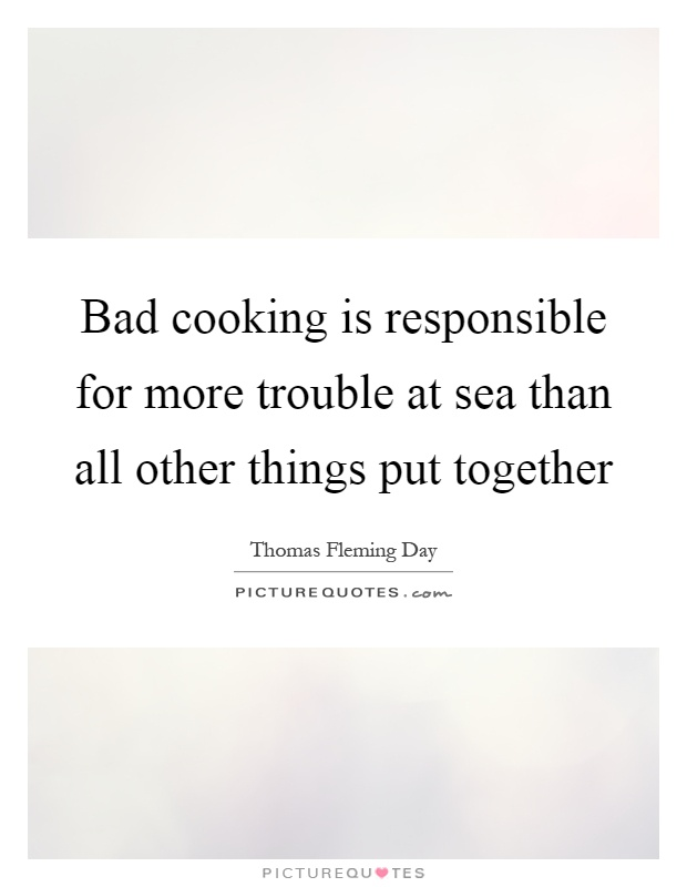 Bad cooking is responsible for more trouble at sea than all other things put together Picture Quote #1