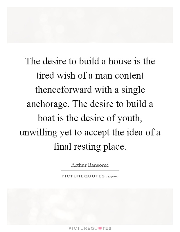 The desire to build a house is the tired wish of a man content thenceforward with a single anchorage. The desire to build a boat is the desire of youth, unwilling yet to accept the idea of a final resting place Picture Quote #1
