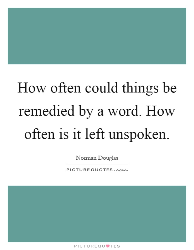 How often could things be remedied by a word. How often is it left unspoken Picture Quote #1