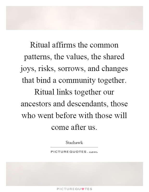 Ritual affirms the common patterns, the values, the shared joys, risks, sorrows, and changes that bind a community together. Ritual links together our ancestors and descendants, those who went before with those will come after us Picture Quote #1